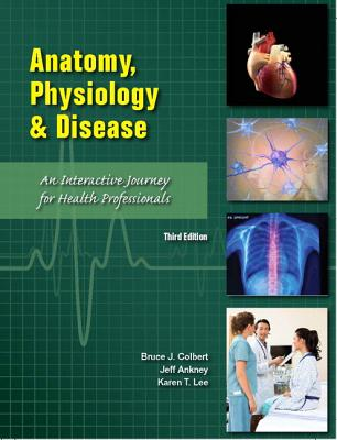 Anatomy, Physiology, and Disease: An Interactive Journey for Health Professions (Cte - High School) - Colbert, Bruce J, and Ankney, Jeff J