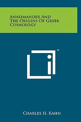 Anaximander And The Origins Of Greek Cosmology - Kahn, Charles H