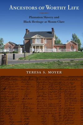 Ancestors of Worthy Life: Plantation Slavery and Black Heritage at Mount Clare - Moyer, Teresa S