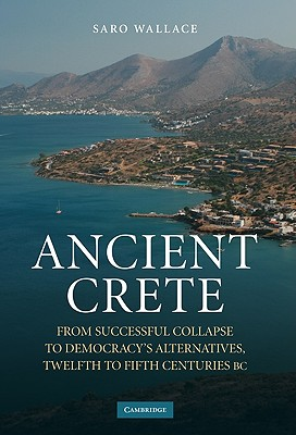 Ancient Crete: From Successful Collapse to Democracy's Alternatives, Twelfth to Fifth Centuries BC - Wallace, Saro