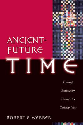Ancient-Future Time: Forming Spirituality Through the Christian Year - Webber, Robert E, Th.D.