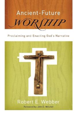 Ancient-Future Worship: Proclaiming and Enacting God's Narrative - Webber, Robert E, and Wilvliet, John (Foreword by)