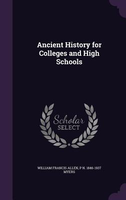 Ancient History for Colleges and High Schools - Allen, William Francis, and Myers, P N 1846-1937