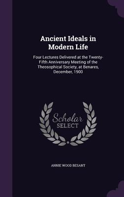 Ancient Ideals in Modern Life: Four Lectures Delivered at the Twenty-Fifth Anniversary Meeting of the Theosophical Society, at Benares, December, 1900 - Besant, Annie Wood