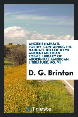 Ancient Nahuatl Poetry, Containing the Nahuatl Text of XXVII Ancient Mexican Poems. Library of Aboriginal American Literature, No. VII - Brinton, D G
