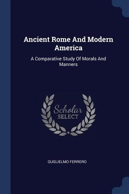 Ancient Rome and Modern America: A Comparative Study of Morals and Manners - Ferrero, Guglielmo