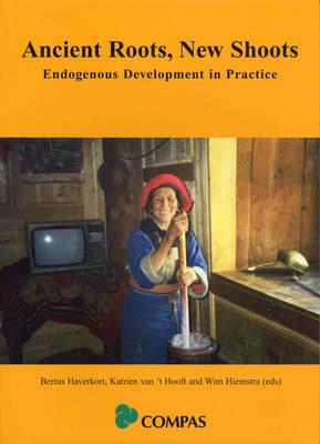 Ancient Roots, New Shoots: Endogenous Development in Practice - Hiemstra, Wim (Editor), and Hooft, Katrien Van 't (Editor), and Haverkort, Bertus (Editor)