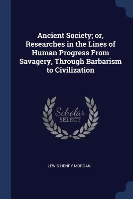 Ancient Society; Or, Researches in the Lines of Human Progress from Savagery, Through Barbarism to Civilization - Morgan, Lewis Henry