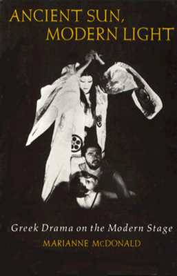 Ancient Sun, Modern Light: Greek Drama on the Modern Stage - McDonald, Marianne, Professor