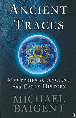 Ancient Traces: Mysteries in Ancient and Early History - Baigent, Michael