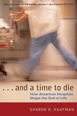 And a Time to Die: How American Hospitals Shape the End of Life - Kaufman, Sharon R