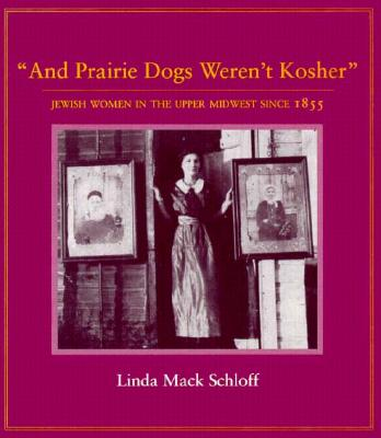 And Prairie Dogs Weren't Kosher: Jewish Women in the Upper Midwest Since 1855 - Schloff, Linda M