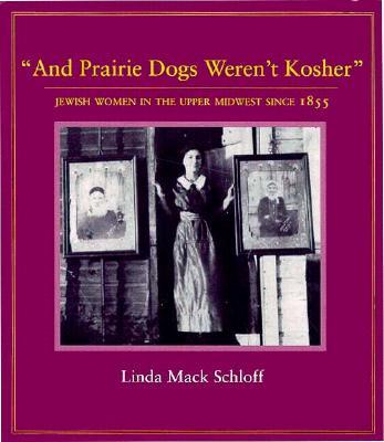 And Prairie Dogs Weren't Kosher: Jewish Women in the Upper Midwest Since 1855 - Schloff, Linda M