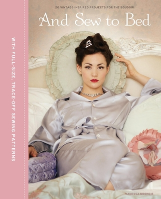 And Sew to Bed: Projects for the Boudoir - Mooncie, Vanessa
