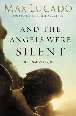 And the Angels Were Silent: The Final Week of Jesus - Lucado, Max