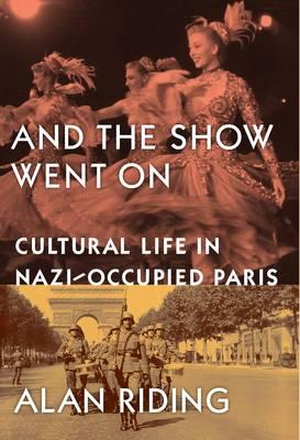 And The Show Went On: Cultural Life in Nazi-occupied Paris - Riding, Alan