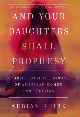 And Your Daughters Shall Prophesy: Stories from the Byways of American Women and Religion - Shirk, Adrian