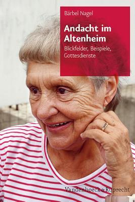 Andacht Im Altenheim: Blickfelder, Beispiele, Gottesdienste - Nagel, Barbel