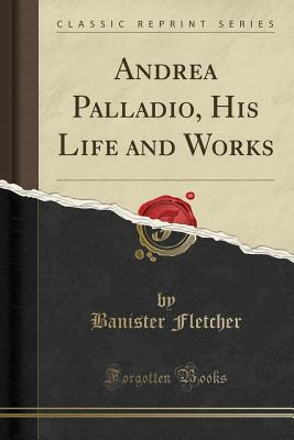 Andrea Palladio, His Life and Works (Classic Reprint) - Fletcher, Banister, Sir