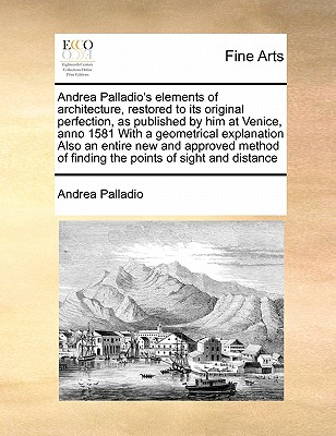 Andrea Palladio's Elements of Architecture, Restored to Its Original Perfection, as Published by Him at Venice, Anno 1581 with a Geometrical Explanation Also an Entire New and Approved Method of Finding the Points of Sight and Distance - Palladio, Andrea