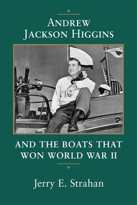 Andrew Jackson Higgins and the Boats That Won World War II - Strahan, Jerry E