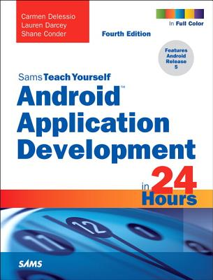Android Application Development in 24 Hours, Sams Teach Yourself - Delessio, Carmen, and Darcey, Lauren, and Conder, Shane