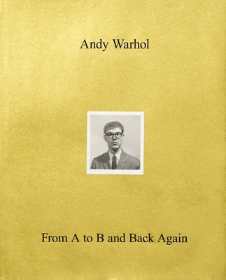 Andy Warhol--From A to B and Back Again - de Salvo, Donna, and Beck, Jessica (Contributions by), and Enwezor, Okwui (Contributions by)