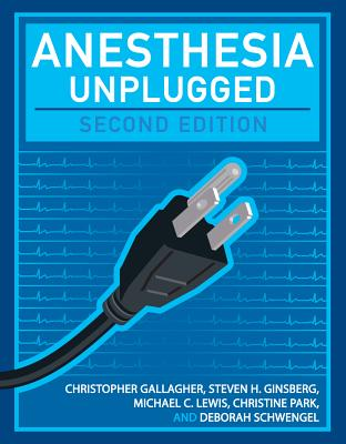 Anesthesia Unplugged - Gallagher, Christopher, MD, and Ginsberg, Steven, and Lewis, Michael, Professor, PhD