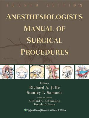 Anesthesiologist's Manual of Surgical Procedures - Jaffe, Richard A, MD, PhD (Editor), and Samuels, Stanley I (Editor), and Schmiesing, Clifford A, MD (Editor)