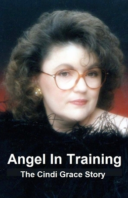 Angel in Training - The Cindi Grace Story - Campbell, Gary, and Grace, Gerrie (Contributions by)