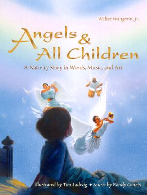 Angels & All Children: A Nativity Story in Words, Music, and Art - Wangerin, Walter, Jr.
