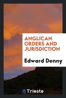 Anglican Orders and Jurisdiction - Denny, Edward, Sir