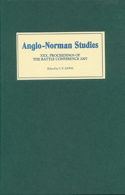 Anglo-Norman Studies XXX: Proceedings of the Battle Conference 2007 - Lewis, C P (Editor)