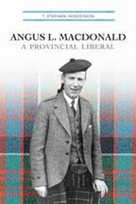 Angus L. MacDonald: A Provincial Liberal - Henderson, T Stephen