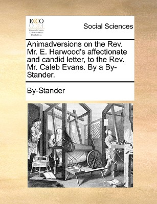 Animadversions on the REV. Mr. E. Harwood's Affectionate and Candid Letter, to the REV. Mr. Caleb Evans. by a By-Stander. - By-Stander