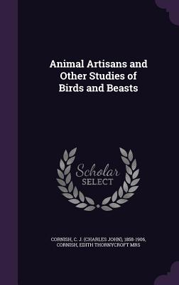 Animal Artisans and Other Studies of Birds and Beasts - Cornish, C J 1858-1906, and Cornish, Edith Thornycroft