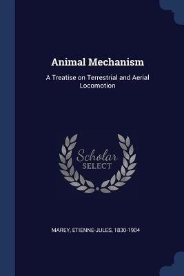 Animal Mechanism: A Treatise on Terrestrial and Aerial Locomotion - Marey, Etienne-Jules