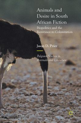 Animals and Desire in South African Fiction: Biopolitics and the Resistance to Colonization - Price, Jason D