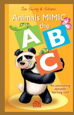 Animals Mimic the ABC. an Astonishing Alphabet Learning Tool! - Swing, Joe, and Scolari, Silvano, and Jayne Jones, Nicola (Translated by)