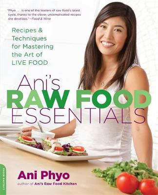 Ani's Raw Food Essentials: Recipes and Techniques for Mastering the Art of Live Food - Phyo, Ani