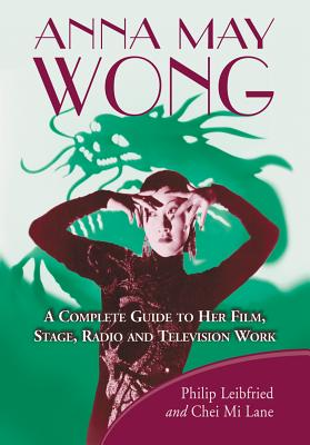 Anna May Wong: A Complete Guide to Her Film, Stage, Radio and Television Work - Leibfried, Philip, and Lane, Chei Mi