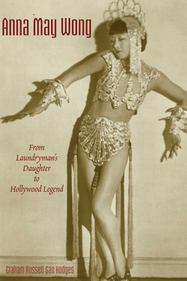Anna May Wong: From Laundryman's Daughter to Hollywood Legend - Hodges, Graham Russell Gao, Professor