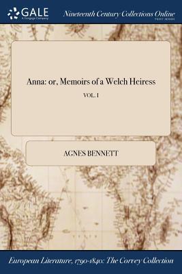 Anna: Or, Memoirs of a Welch Heiress; Vol. I - Bennett, Agnes