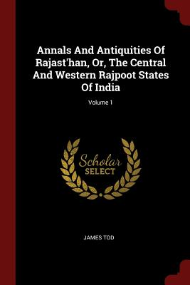 Annals and Antiquities of Rajast'han, Or, the Central and Western Rajpoot States of India; Volume 1 - Tod, James