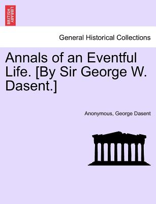 Annals of an Eventful Life. [By Sir George W. Dasent.] - Anonymous, and Dasent, George