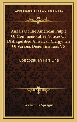 Annals of the American Pulpit or Commemorative Notices of Distinguished American Clergymen of Various Denominations V6: Baptist Part One - Sprague, William Buell
