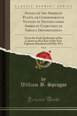 Annals of the American Pulpit, or Commemorative Notices of Distinguished American Clergymen of Various Denominations, Vol. 4: From the Early Settlement of the Country to the Close of the Year Eighteen Hundred and Fifty-Five (Classic Reprint) - Sprague, William B