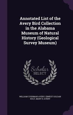 Annotated List of the Avery Bird Collection in the Alabama Museum of Natural History (Geological Survey Museum) - Avery, William Cushman, and Holt, Ernest Golsan, and Avery, Mary E