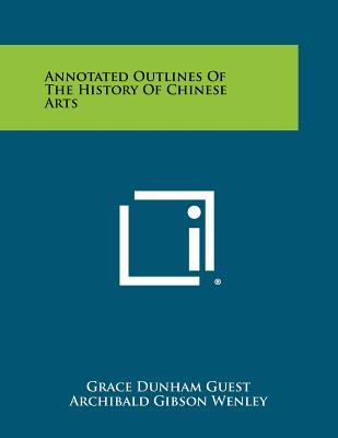 Annotated Outlines of the History of Chinese Arts - Guest, Grace Dunham, and Wenley, Archibald Gibson