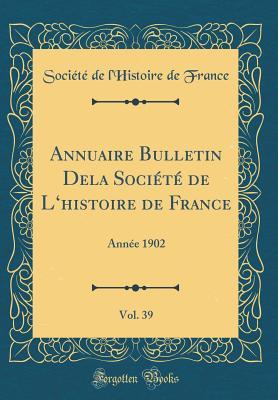 Annuaire Bulletin Dela Societe de L'Histoire de France, Vol. 39: Annee 1902 (Classic Reprint) - France, Societe De L'Histoire De